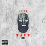 J.Bles Drops Video For W A N W | @J_Bles