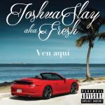 Track: Joshua Slay aka Fresh – Ven Aqui | @joshuaslayfresh